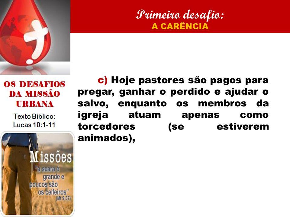 Primeiro desafio: A CARÊNCIA c) Hoje pastores são pagos para pregar, ganhar o perdido e ajudar o salvo, enquanto os membros da igreja atuam apenas com
