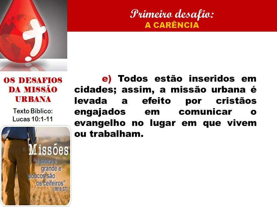 Primeiro desafio: A CARÊNCIA e) Todos estão inseridos em cidades; assim, a missão urbana é levada a efeito por cristãos engajados em comunicar o evangelho no lugar em que vivem ou trabalham.