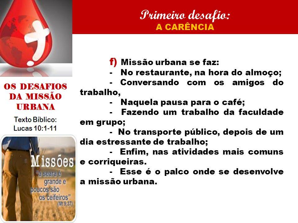 Primeiro desafio: A CARÊNCIA f) Missão urbana se faz: - No restaurante, na hora do almoço; - Conversando com os amigos do trabalho, - Naquela pausa pa