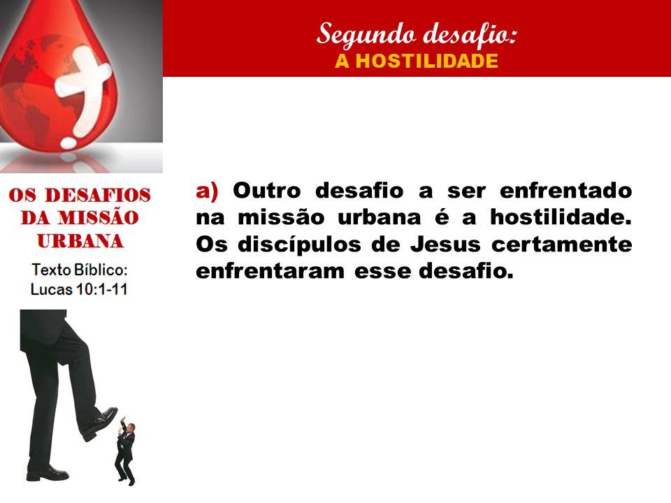 Segundo desafio: A HOSTILIDADE a) Outro desafio a ser enfrentado na missão urbana é a hostilidade. Os discípulos de Jesus certamente enfrentaram esse