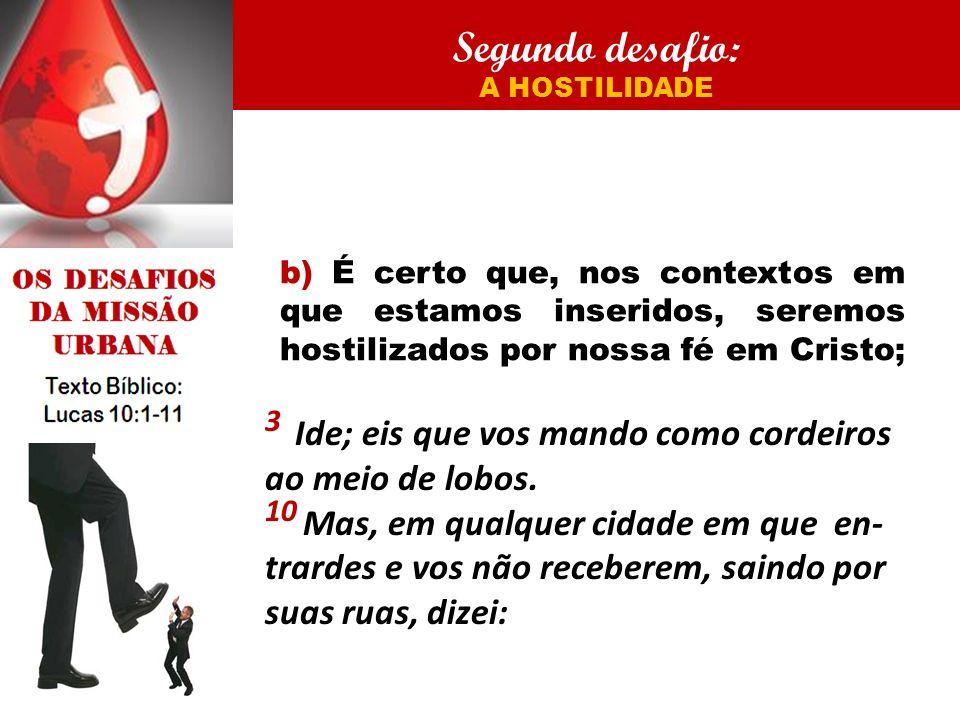 Segundo desafio: A HOSTILIDADE b) É certo que, nos contextos em que estamos inseridos, seremos hostilizados por nossa fé em Cristo; 3 Ide; eis que vos