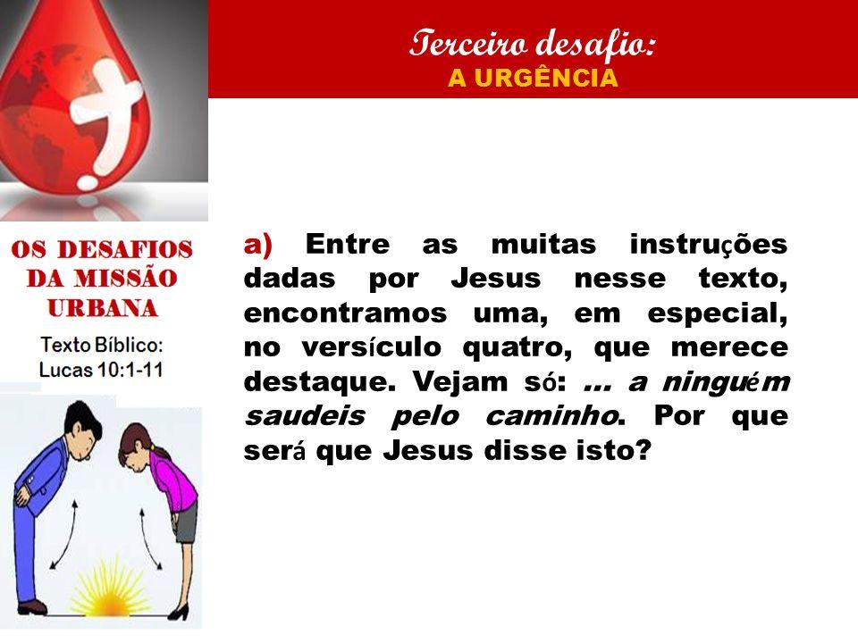 Terceiro desafio: A URGÊNCIA a) Entre as muitas instru ç ões dadas por Jesus nesse texto, encontramos uma, em especial, no vers í culo quatro, que mer
