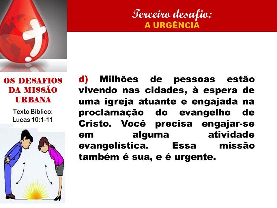 Terceiro desafio: A URGÊNCIA d) Milhões de pessoas estão vivendo nas cidades, à espera de uma igreja atuante e engajada na proclamação do evangelho de Cristo.