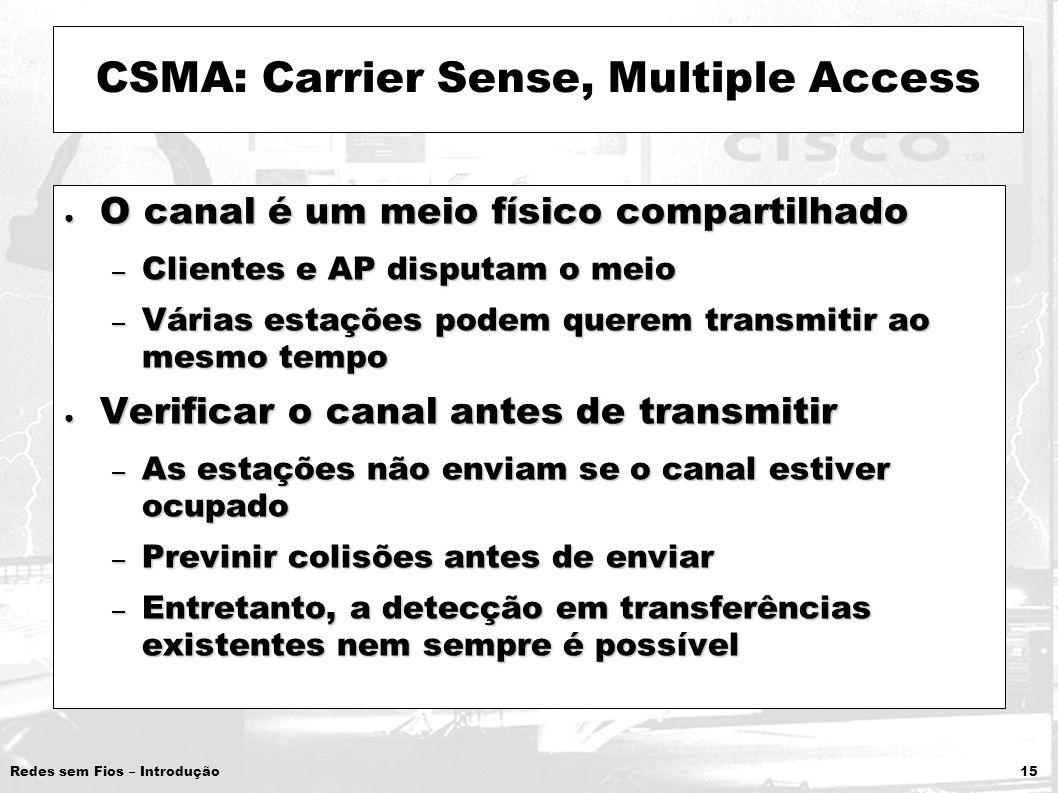 Redes sem Fios – Introdução 15 CSMA: Carrier Sense, Multiple Access O canal é um meio físico compartilhado O canal é um meio físico compartilhado – Cl