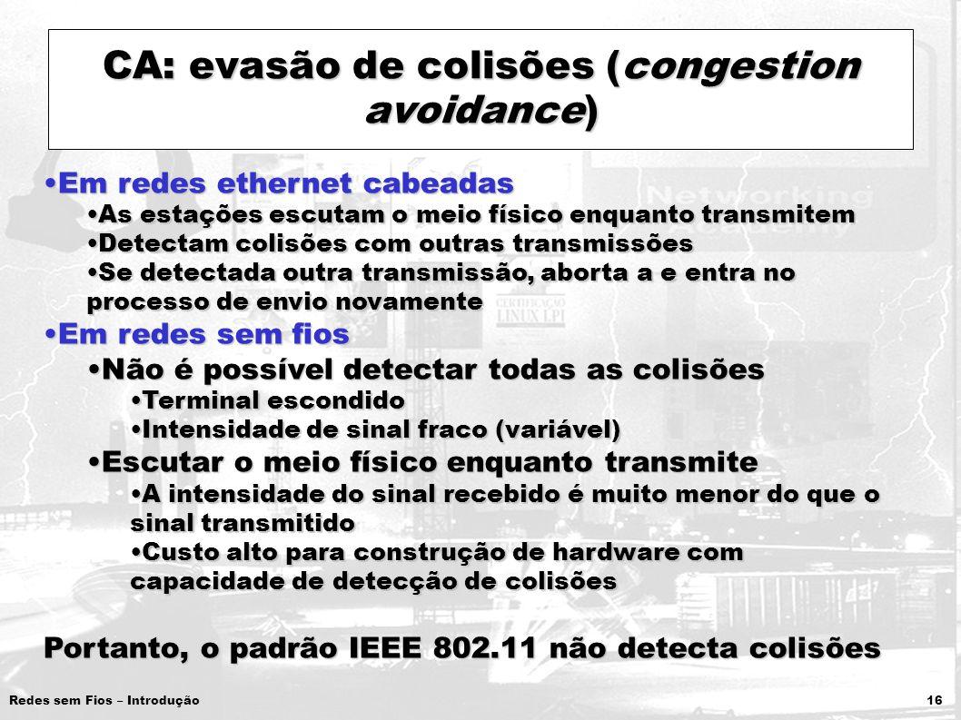 Redes sem Fios – Introdução 16 CA: evasão de colisões (congestion avoidance) Em redes ethernet cabeadasEm redes ethernet cabeadas As estações escutam