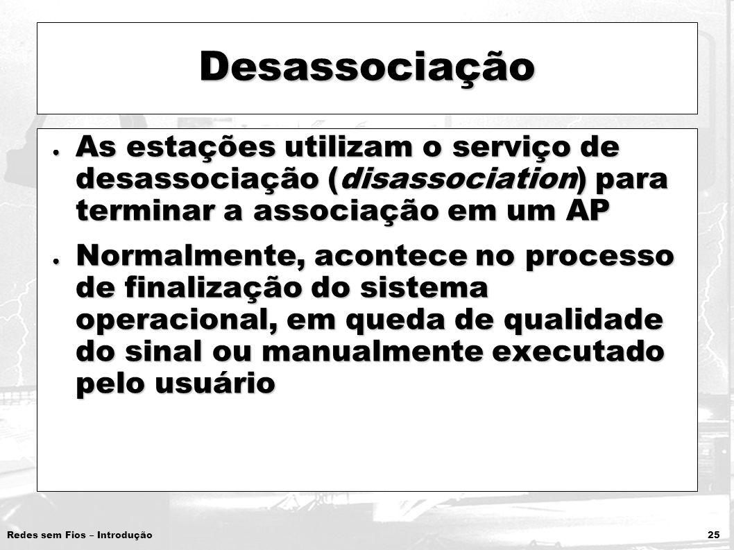 Redes sem Fios – Introdução 25 Desassociação As estações utilizam o serviço de desassociação (disassociation) para terminar a associação em um AP As e