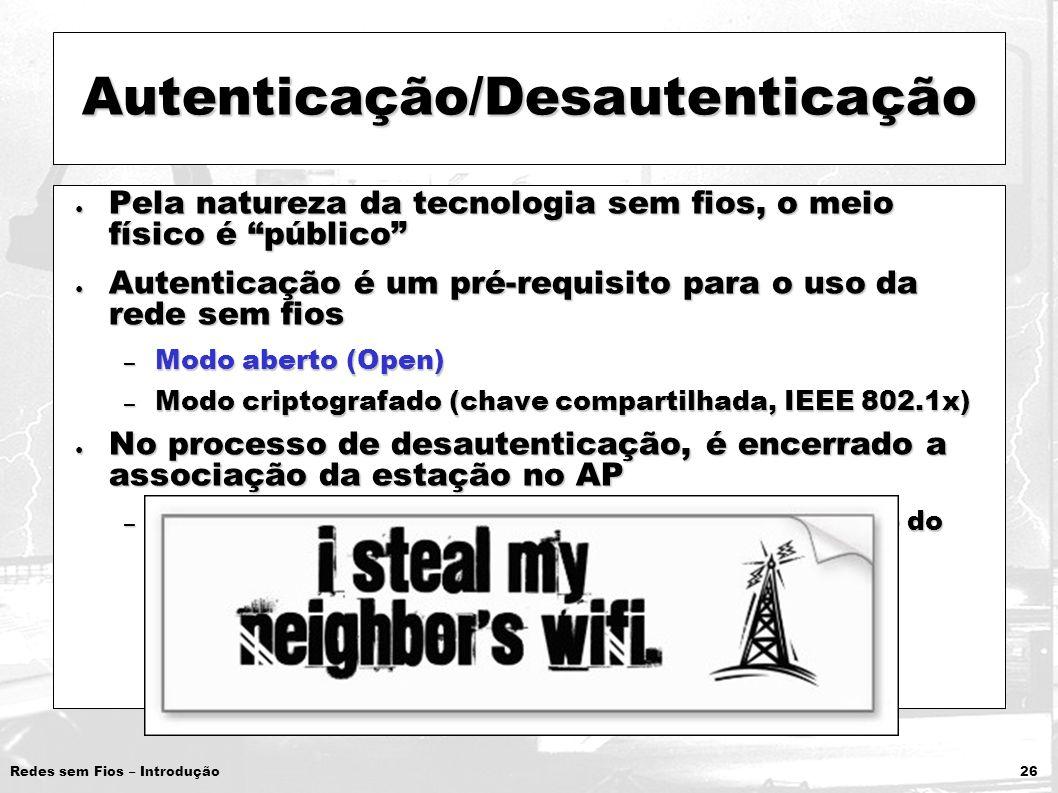 Redes sem Fios – Introdução 26 Autenticação/Desautenticação Pela natureza da tecnologia sem fios, o meio físico é público Pela natureza da tecnologia