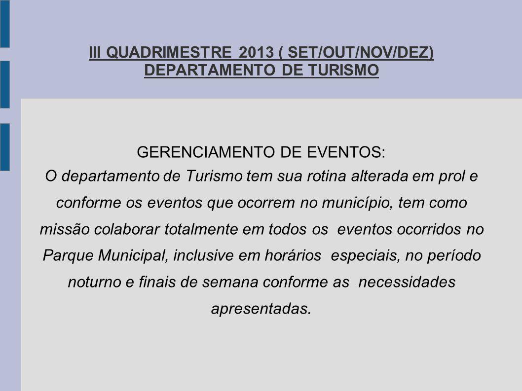 III QUADRIMESTRE 2013 ( SET/OUT/NOV/DEZ) DEPARTAMENTO DE TURISMO GERENCIAMENTO DE EVENTOS: O departamento de Turismo tem sua rotina alterada em prol e