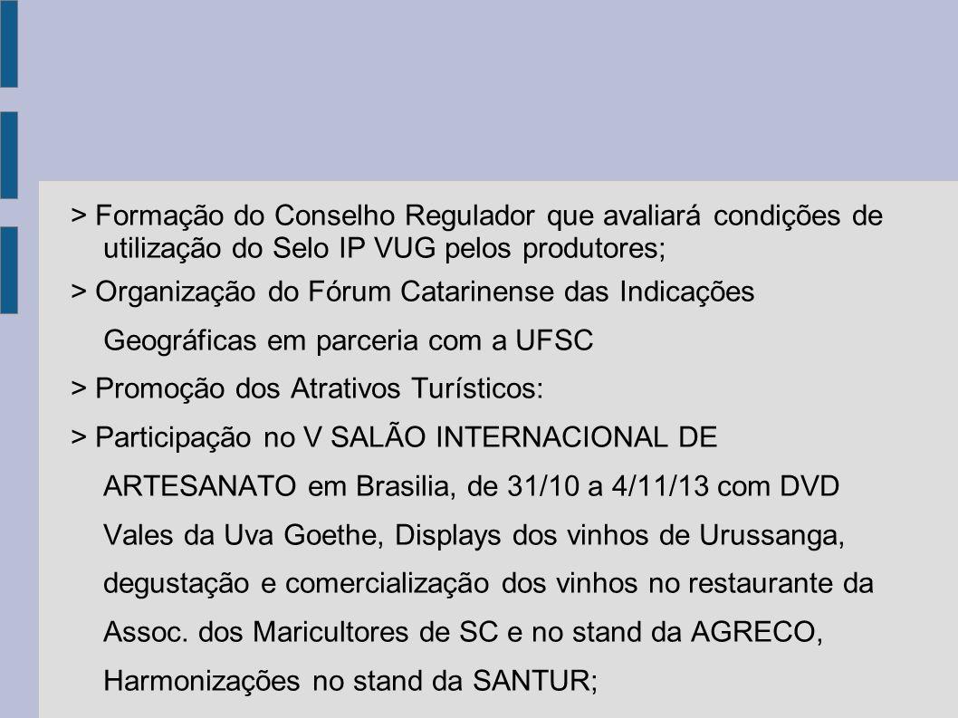 > Formação do Conselho Regulador que avaliará condições de utilização do Selo IP VUG pelos produtores; > Organização do Fórum Catarinense das Indicaçõ