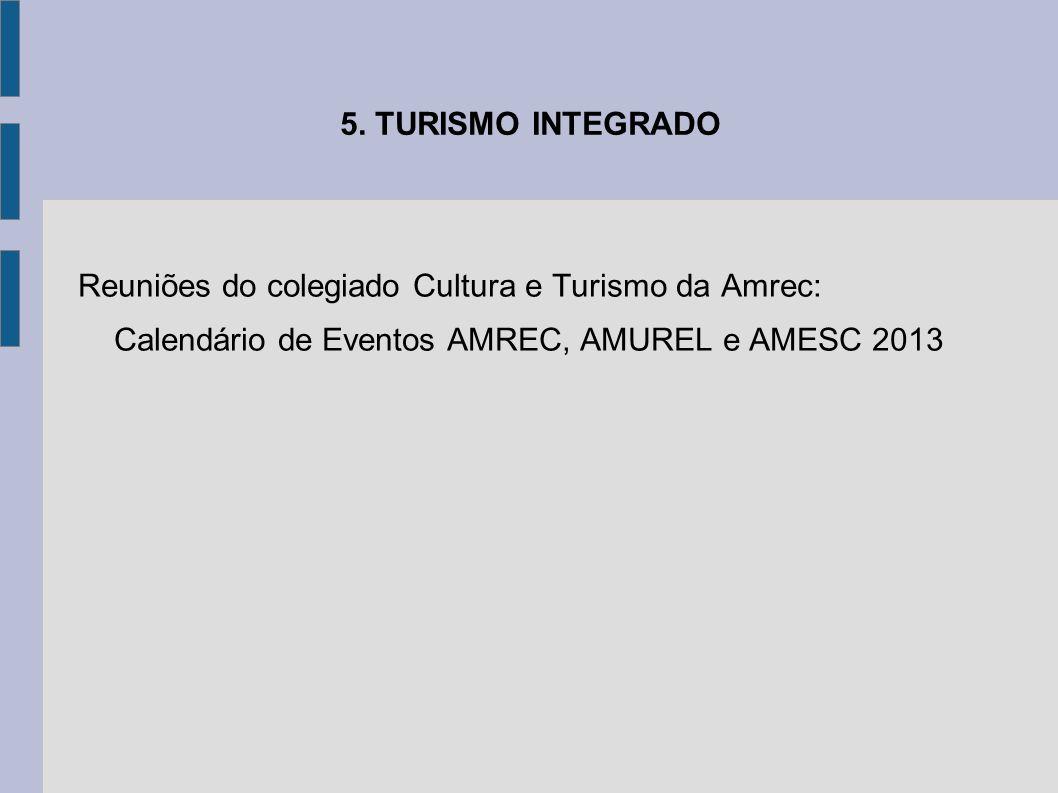 5. TURISMO INTEGRADO Reuniões do colegiado Cultura e Turismo da Amrec: Calendário de Eventos AMREC, AMUREL e AMESC 2013