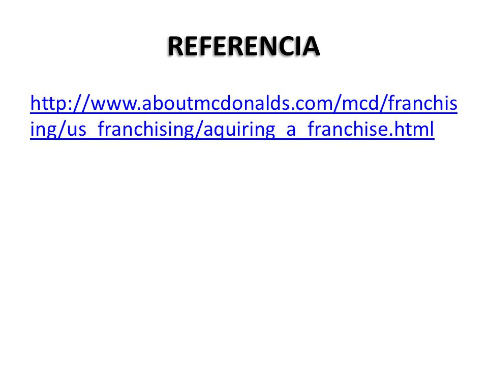 REFERENCIA http://www.aboutmcdonalds.com/mcd/franchis ing/us_franchising/aquiring_a_franchise.html