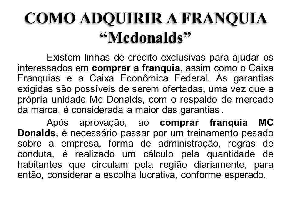 COMO ADQUIRIR A FRANQUIA Mcdonalds Existem linhas de crédito exclusivas para ajudar os interessados em comprar a franquia, assim como o Caixa Franquia