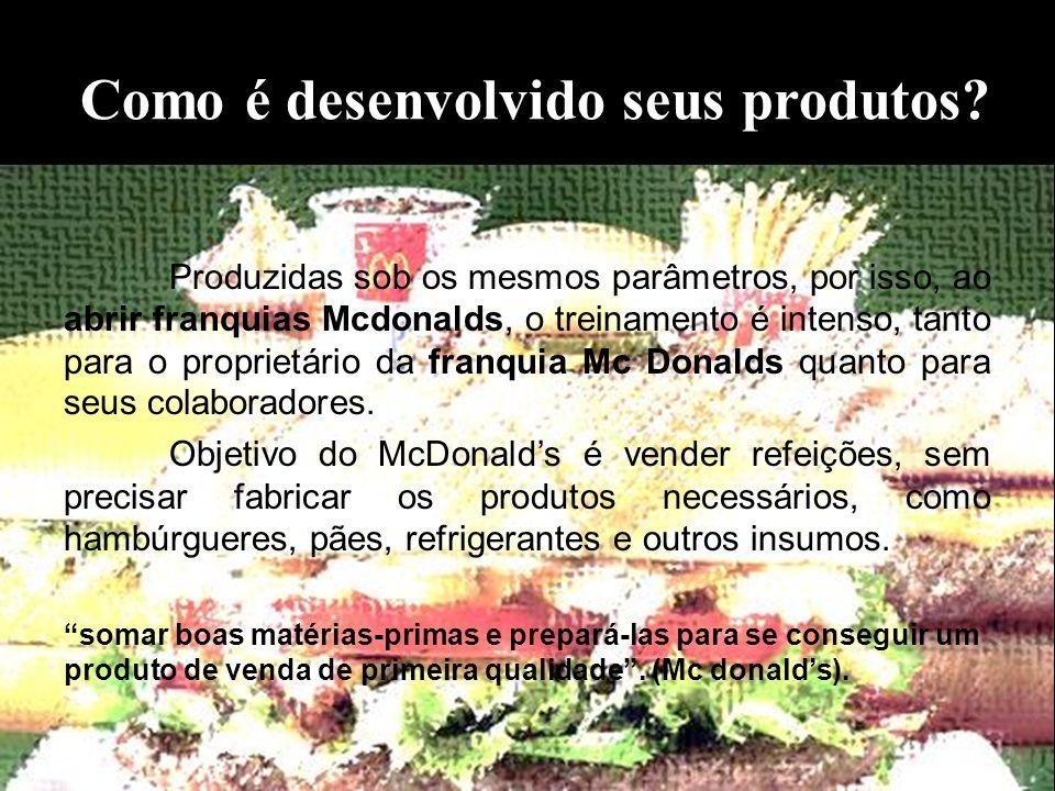 Como é desenvolvido seus produtos? Produzidas sob os mesmos parâmetros, por isso, ao abrir franquias Mcdonalds, o treinamento é intenso, tanto para o