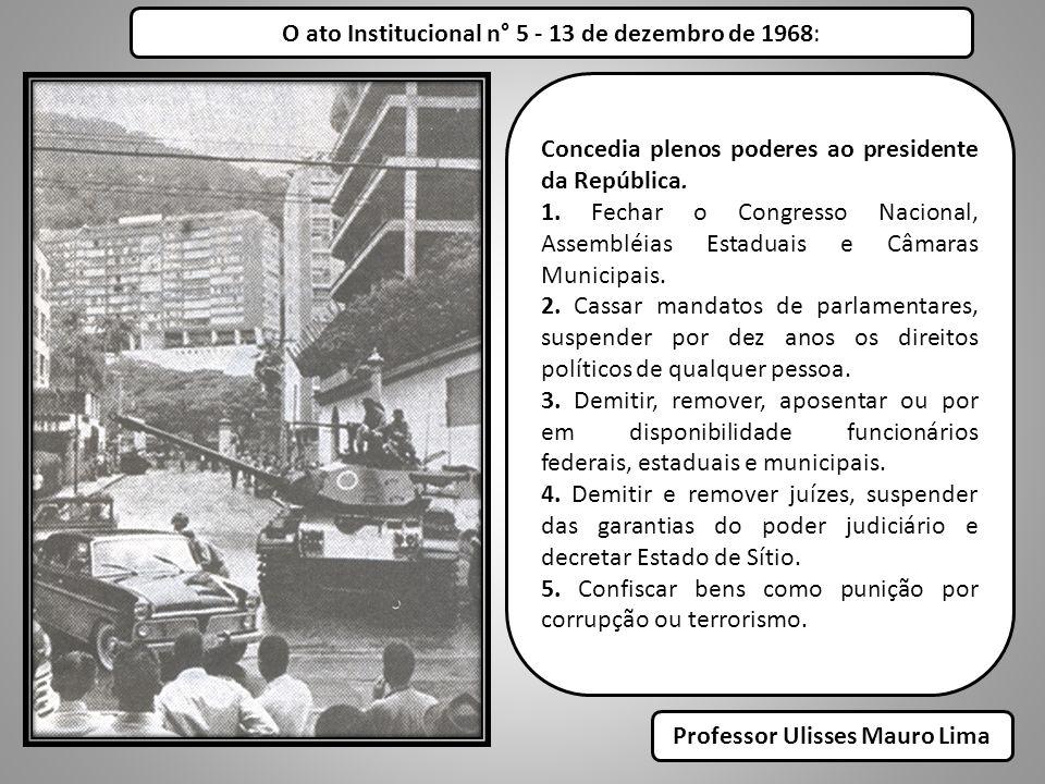 O ato Institucional n° 5 - 13 de dezembro de 1968: Concedia plenos poderes ao presidente da República. 1. Fechar o Congresso Nacional, Assembléias Est