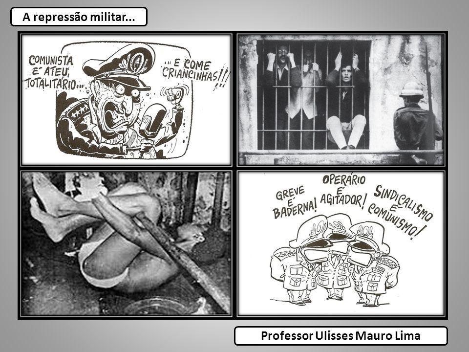 A repressão militar... Professor Ulisses Mauro Lima