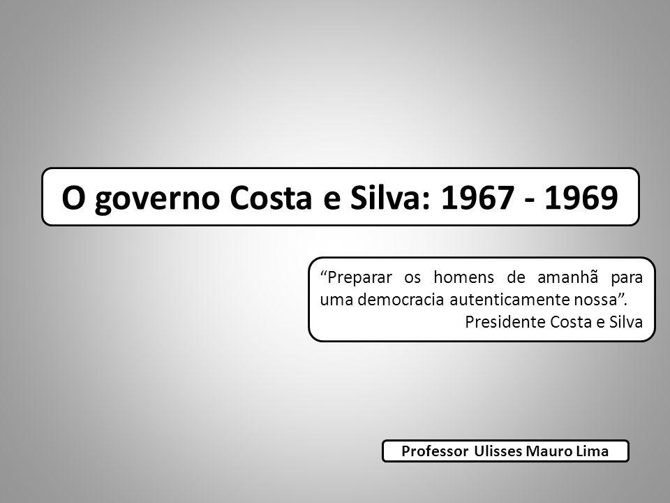 Preparar os homens de amanhã para uma democracia autenticamente nossa. Presidente Costa e Silva O governo Costa e Silva: 1967 - 1969 Professor Ulisses