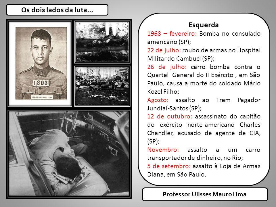 Os dois lados da luta... Esquerda 1968 – fevereiro: Bomba no consulado americano (SP); 22 de julho: roubo de armas no Hospital Militar do Cambuci (SP)