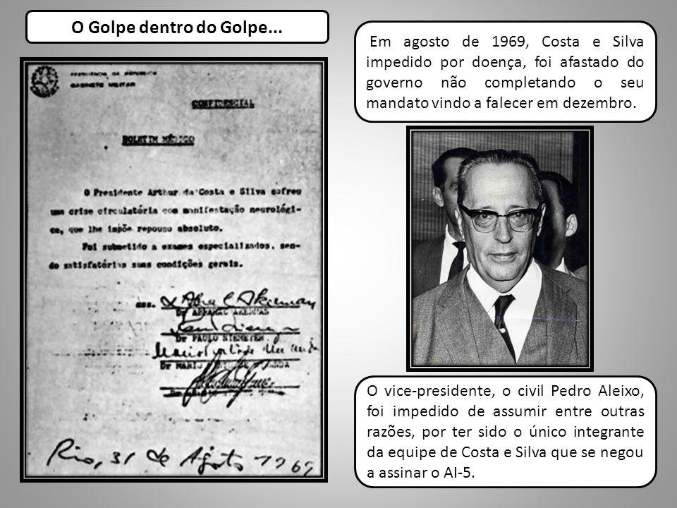 O Golpe dentro do Golpe... Em agosto de 1969, Costa e Silva impedido por doença, foi afastado do governo não completando o seu mandato vindo a falecer