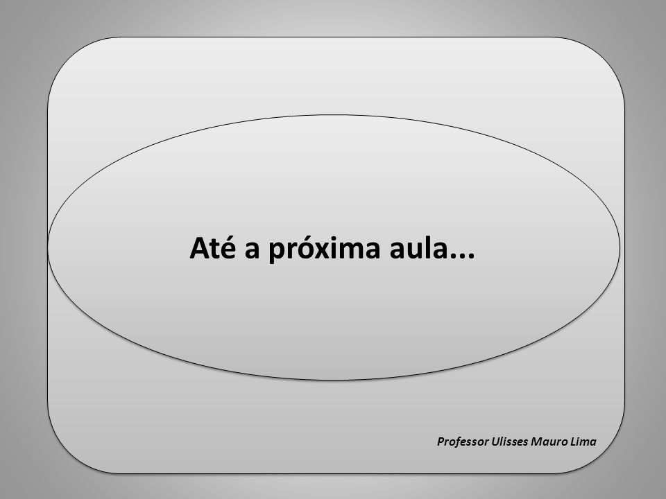 Fim Professor Ulisses Mauro Lima Fim Professor Ulisses Mauro Lima Até a próxima aula...