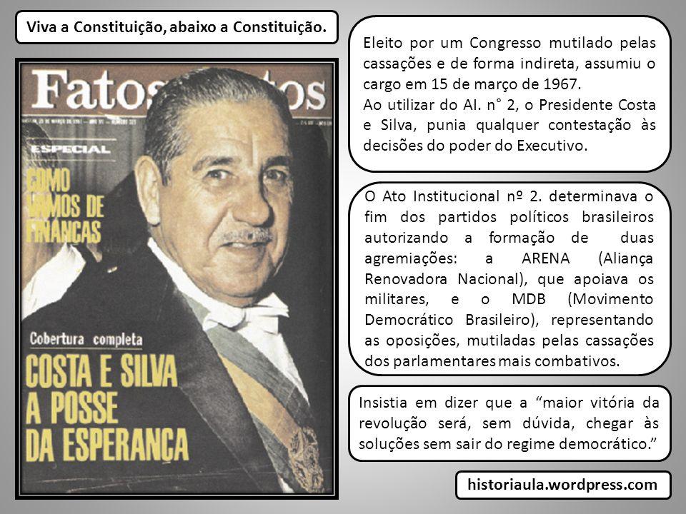 Viva a Constituição, abaixo a Constituição. Eleito por um Congresso mutilado pelas cassações e de forma indireta, assumiu o cargo em 15 de março de 19