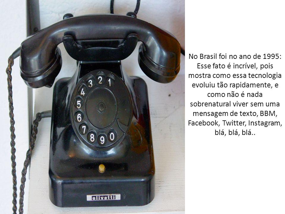No Brasil foi no ano de 1995: Esse fato é incrível, pois mostra como essa tecnologia evoluiu tão rapidamente, e como não é nada sobrenatural viver sem uma mensagem de texto, BBM, Facebook, Twitter, Instagram, blá, blá, blá..