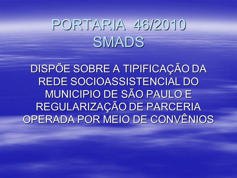 PORTARIA 46/2010 SMADS DISPÕE SOBRE A TIPIFICAÇÃO DA REDE SOCIOASSISTENCIAL DO MUNICIPIO DE SÃO PAULO E REGULARIZAÇÃO DE PARCERIA OPERADA POR MEIO DE