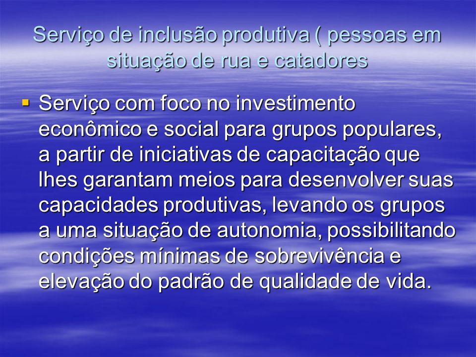 Serviço de inclusão produtiva ( pessoas em situação de rua e catadores Serviço com foco no investimento econômico e social para grupos populares, a pa