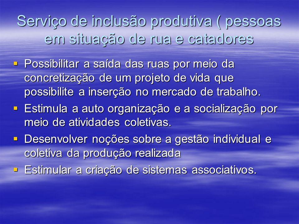 Serviço de inclusão produtiva ( pessoas em situação de rua e catadores Possibilitar a saída das ruas por meio da concretização de um projeto de vida que possibilite a inserção no mercado de trabalho.