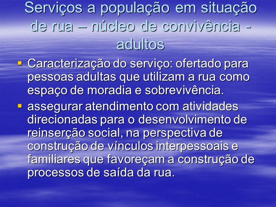 Serviços a população em situação de rua – núcleo de convivência - adultos Caracterização do serviço: ofertado para pessoas adultas que utilizam a rua como espaço de moradia e sobrevivência.
