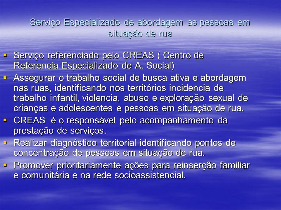 Serviço Especializado de abordagem as pessoas em situação de rua Serviço referenciado pelo CREAS ( Centro de Referencia Especializado de A. Social) Se
