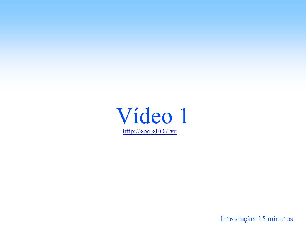 Vídeo 1 Introdução: 15 minutos http://goo.gl/O7lvu