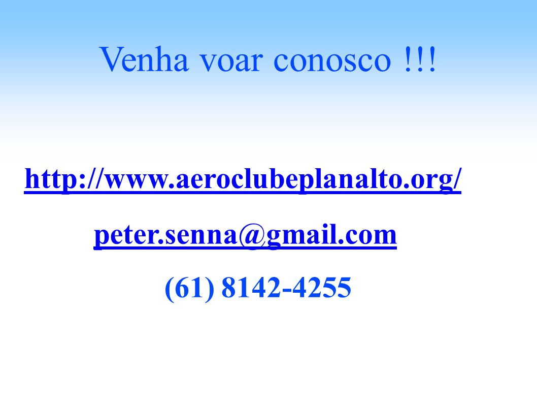Venha voar conosco !!! peter.senna@gmail.com (61) 8142-4255 http://www.aeroclubeplanalto.org/