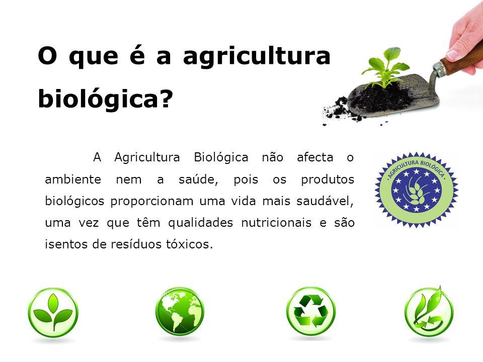 O que é a agricultura biológica? A Agricultura Biológica não afecta o ambiente nem a saúde, pois os produtos biológicos proporcionam uma vida mais sau