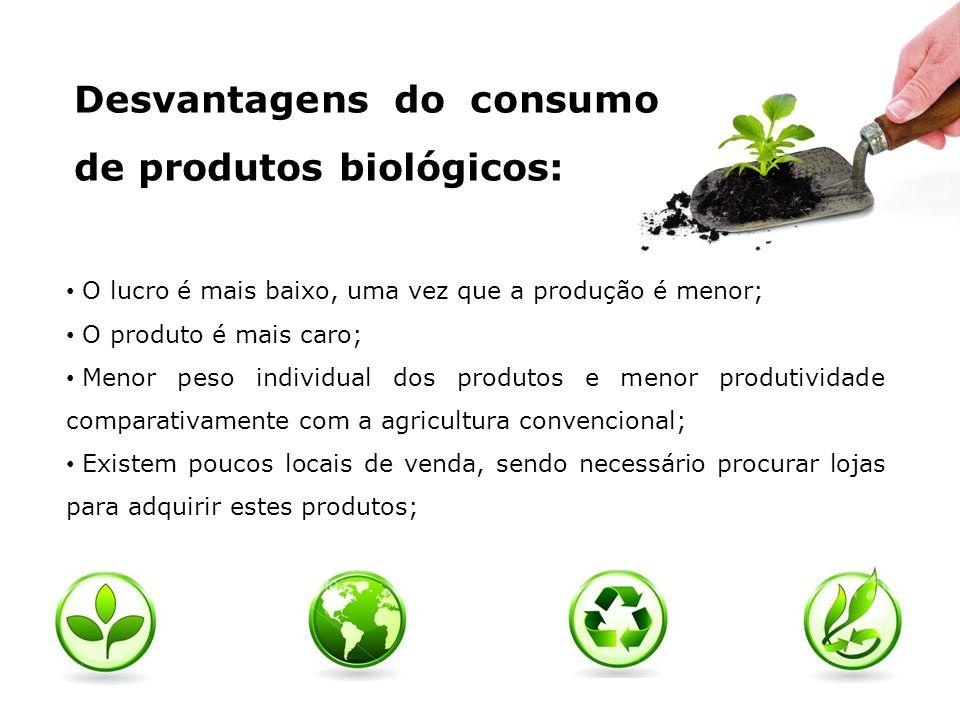 Desvantagens do consumo de produtos biológicos: O lucro é mais baixo, uma vez que a produção é menor; O produto é mais caro; Menor peso individual dos