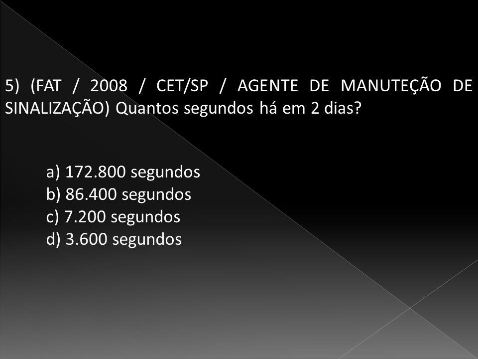 5) (FAT / 2008 / CET/SP / AGENTE DE MANUTEÇÃO DE SINALIZAÇÃO) Quantos segundos há em 2 dias.
