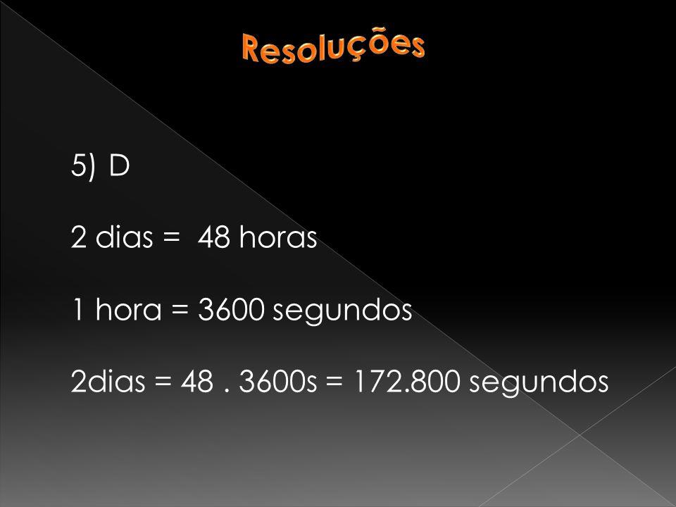 5)D 2 dias = 48 horas 1 hora = 3600 segundos 2dias = 48. 3600s = 172.800 segundos