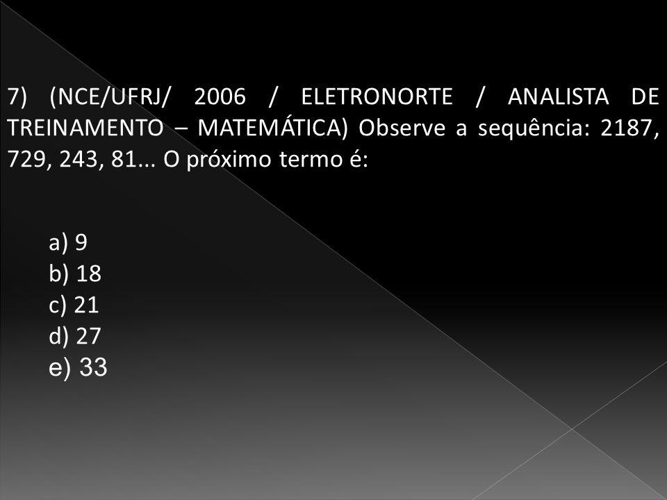 7) (NCE/UFRJ/ 2006 / ELETRONORTE / ANALISTA DE TREINAMENTO – MATEMÁTICA) Observe a sequência: 2187, 729, 243, 81...