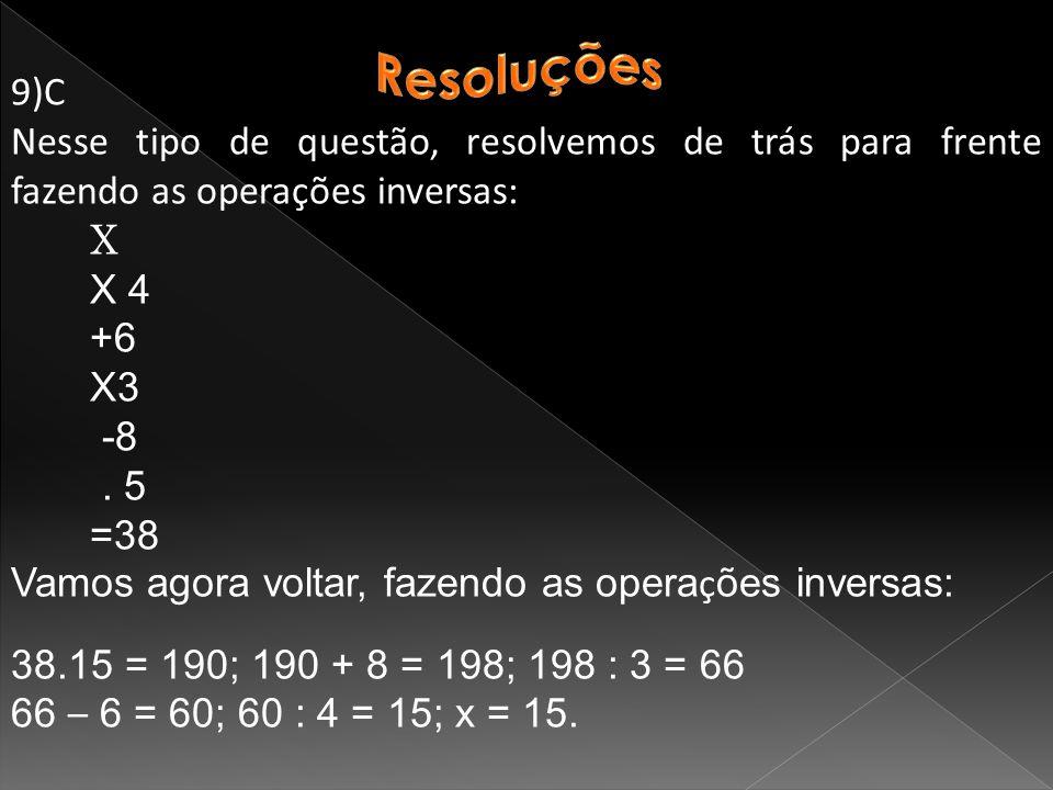 9)C Nesse tipo de questão, resolvemos de trás para frente fazendo as operações inversas: X X 4 +6 X3 -8.