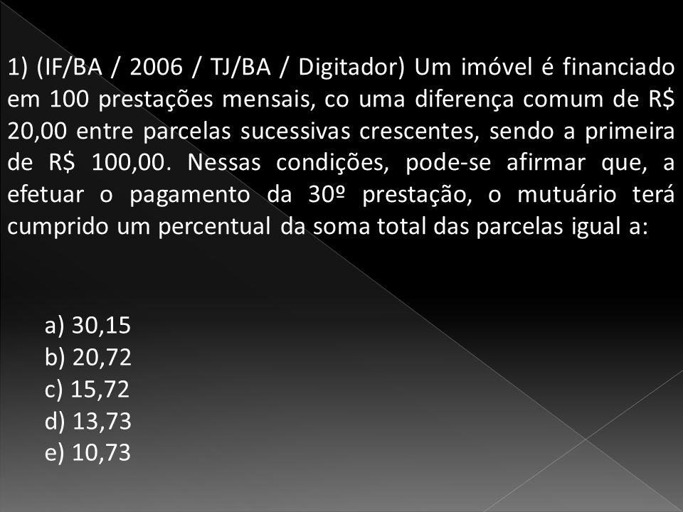 1) (IF/BA / 2006 / TJ/BA / Digitador) Um imóvel é financiado em 100 prestações mensais, co uma diferença comum de R$ 20,00 entre parcelas sucessivas crescentes, sendo a primeira de R$ 100,00.
