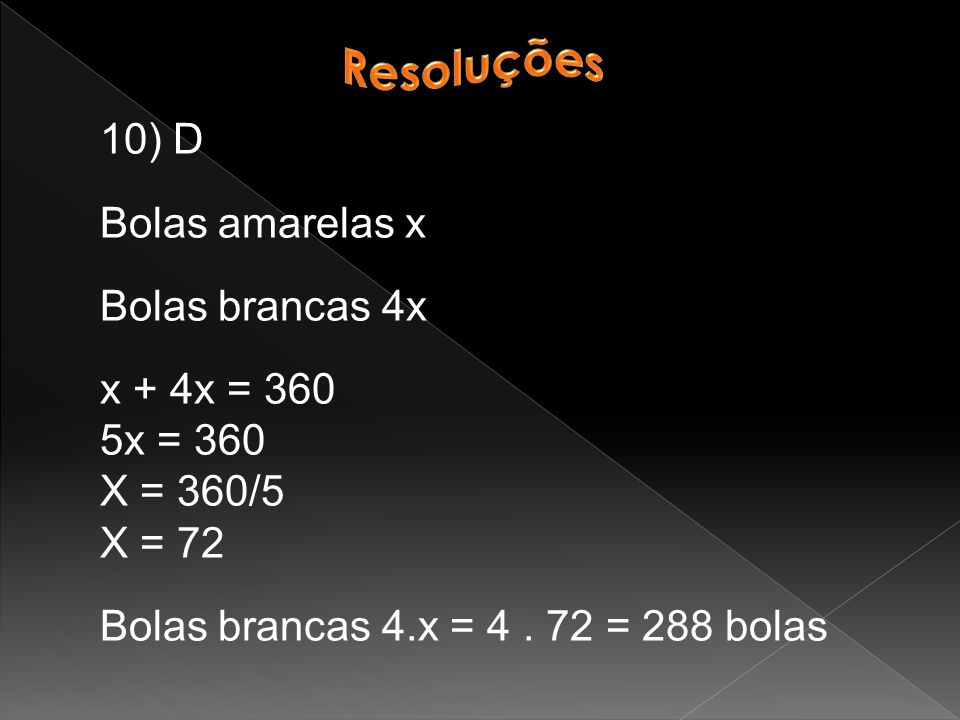 10) D Bolas amarelas x Bolas brancas 4x x + 4x = 360 5x = 360 X = 360/5 X = 72 Bolas brancas 4.x = 4.