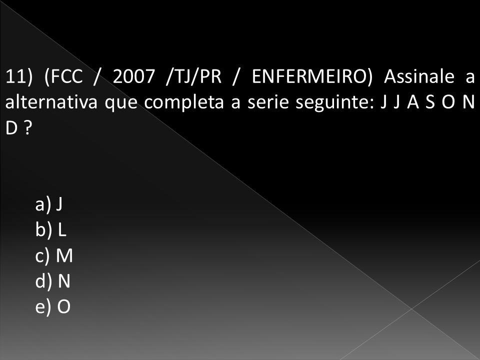 11) (FCC / 2007 /TJ/PR / ENFERMEIRO) Assinale a alternativa que completa a serie seguinte: J J A S O N D .