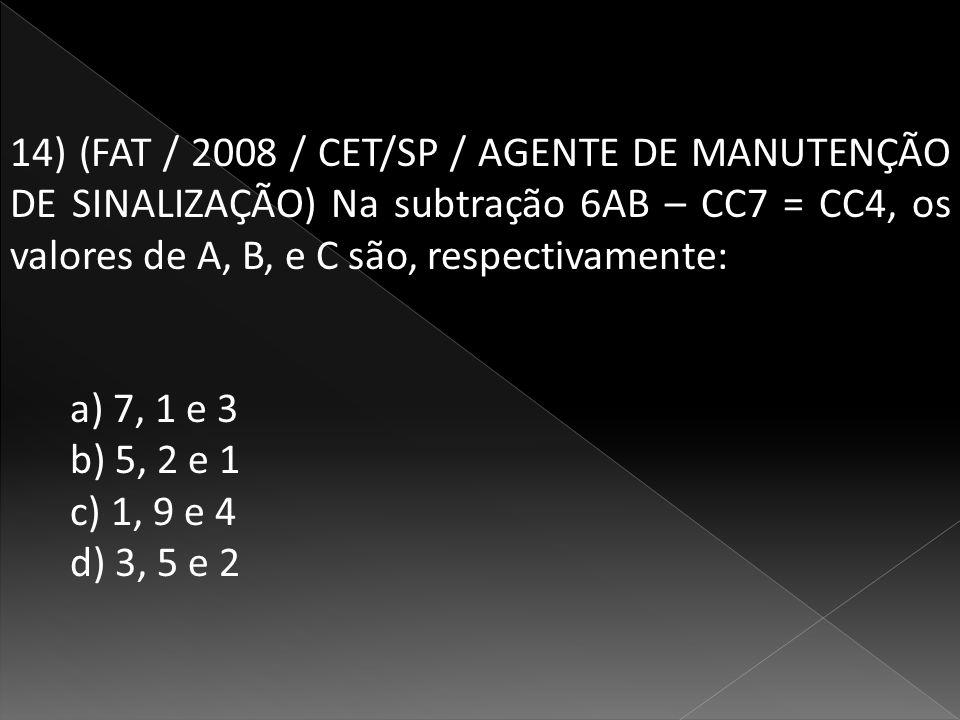 14) (FAT / 2008 / CET/SP / AGENTE DE MANUTENÇÃO DE SINALIZAÇÃO) Na subtração 6AB – CC7 = CC4, os valores de A, B, e C são, respectivamente: a) 7, 1 e 3 b) 5, 2 e 1 c) 1, 9 e 4 d) 3, 5 e 2