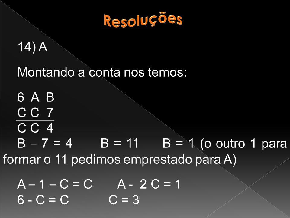 14) A Montando a conta nos temos: 6 A B C C 7 C C 4 B – 7 = 4 B = 11 B = 1 (o outro 1 para formar o 11 pedimos emprestado para A) A – 1 – C = C A - 2 C = 1 6 - C = C C = 3