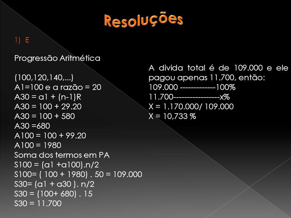 1)E Progressão Aritmética (100,120,140,...) A1=100 e a razão = 20 A30 = a1 + (n-1)R A30 = 100 + 29.20 A30 = 100 + 580 A30 =680 A100 = 100 + 99.20 A100 = 1980 Soma dos termos em PA S100 = (a1 +a100).n/2 S100= ( 100 + 1980).