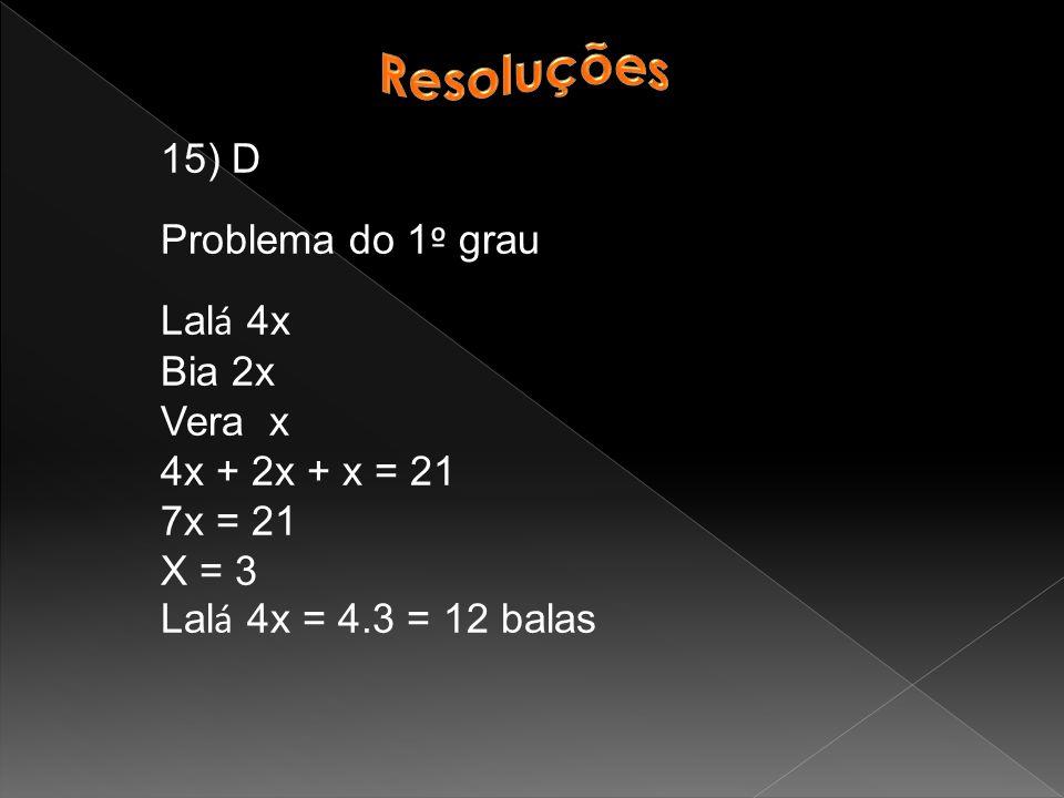 15) D Problema do 1 º grau Lal á 4x Bia 2x Vera x 4x + 2x + x = 21 7x = 21 X = 3 Lal á 4x = 4.3 = 12 balas