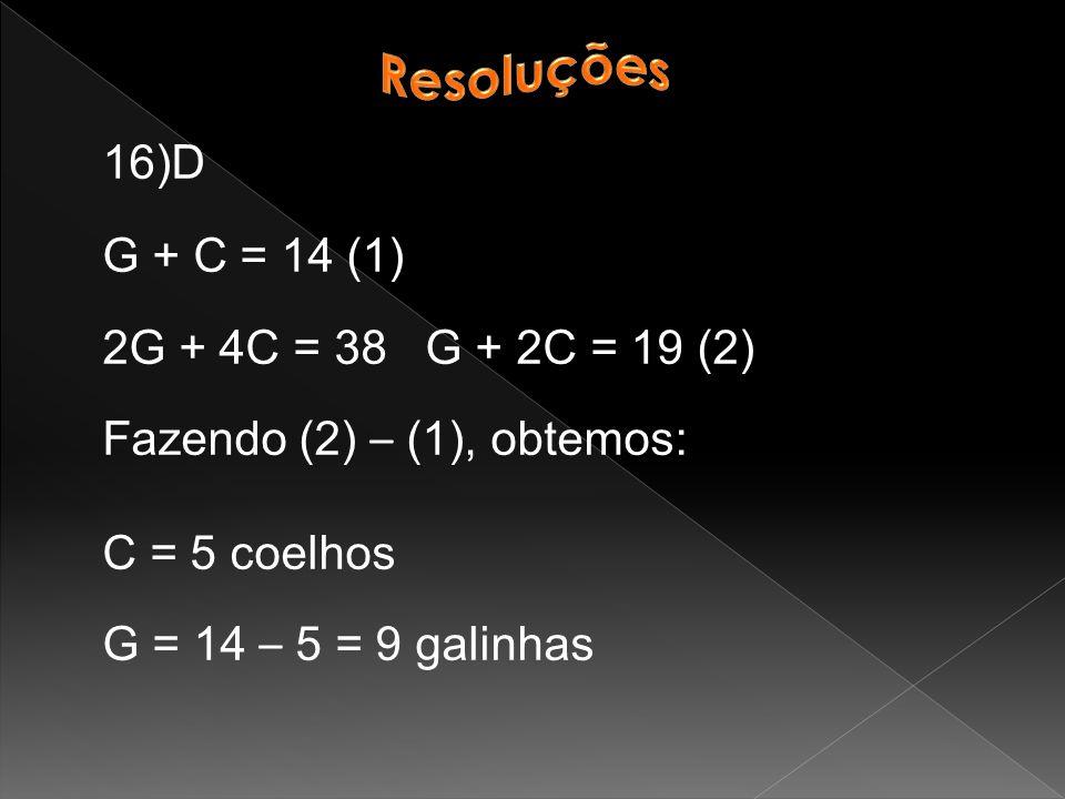 16)D G + C = 14 (1) 2G + 4C = 38 G + 2C = 19 (2) Fazendo (2) – (1), obtemos: C = 5 coelhos G = 14 – 5 = 9 galinhas