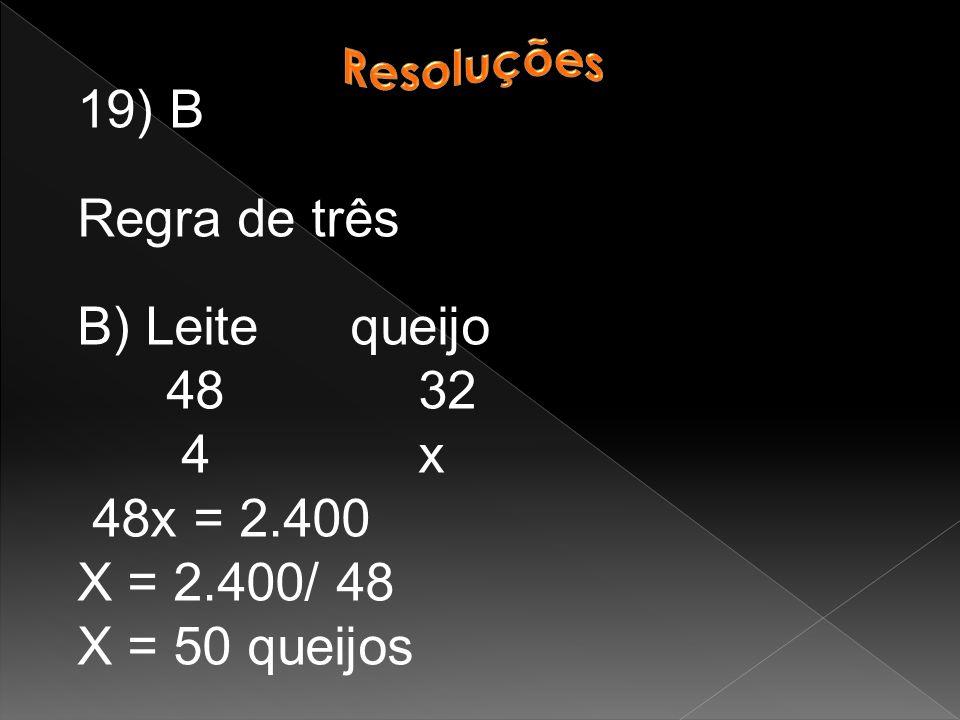 19) B Regra de três B) Leite queijo 48 32 4 x 48x = 2.400 X = 2.400/ 48 X = 50 queijos