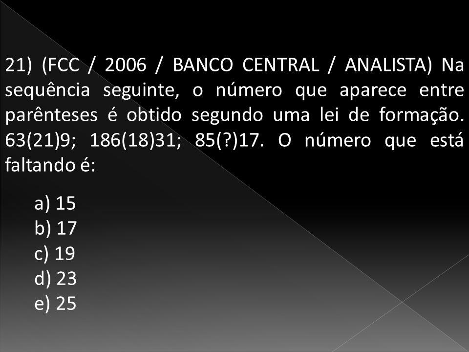 21) (FCC / 2006 / BANCO CENTRAL / ANALISTA) Na sequência seguinte, o número que aparece entre parênteses é obtido segundo uma lei de formação.