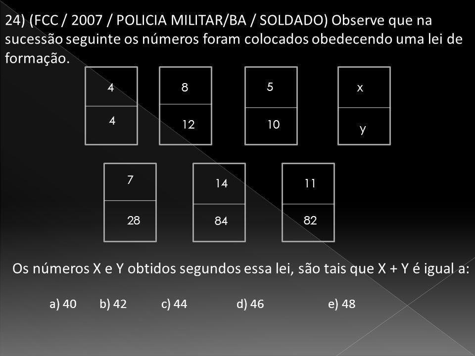 a) 40 b) 42 c) 44 d) 46 e) 48 24) (FCC / 2007 / POLICIA MILITAR/BA / SOLDADO) Observe que na sucessão seguinte os números foram colocados obedecendo uma lei de formação.