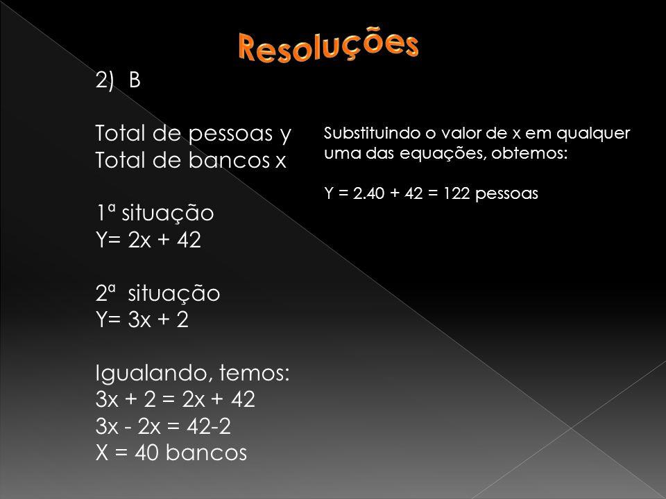2)B Total de pessoas y Total de bancos x 1ª situação Y= 2x + 42 2ª situação Y= 3x + 2 Igualando, temos: 3x + 2 = 2x + 42 3x - 2x = 42-2 X = 40 bancos Substituindo o valor de x em qualquer uma das equações, obtemos: Y = 2.40 + 42 = 122 pessoas